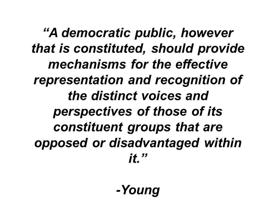 A democratic public, however that is constituted, should provide mechanisms for the effective representation and recognition of the distinct voices and perspectives of those of its constituent groups that are opposed or disadvantaged within it.