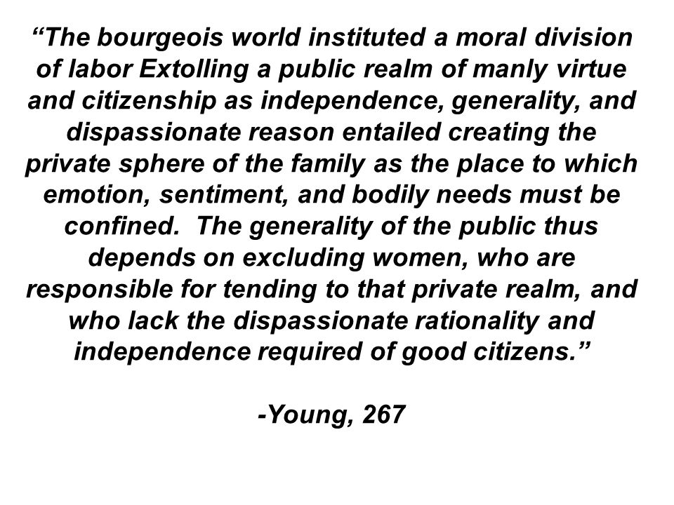 The bourgeois world instituted a moral division of labor Extolling a public realm of manly virtue and citizenship as independence, generality, and dispassionate reason entailed creating the private sphere of the family as the place to which emotion, sentiment, and bodily needs must be confined. The generality of the public thus depends on excluding women, who are responsible for tending to that private realm, and who lack the dispassionate rationality and independence required of good citizens.