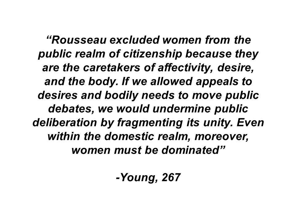Rousseau excluded women from the public realm of citizenship because they are the caretakers of affectivity, desire, and the body. If we allowed appeals to desires and bodily needs to move public debates, we would undermine public deliberation by fragmenting its unity. Even within the domestic realm, moreover, women must be dominated