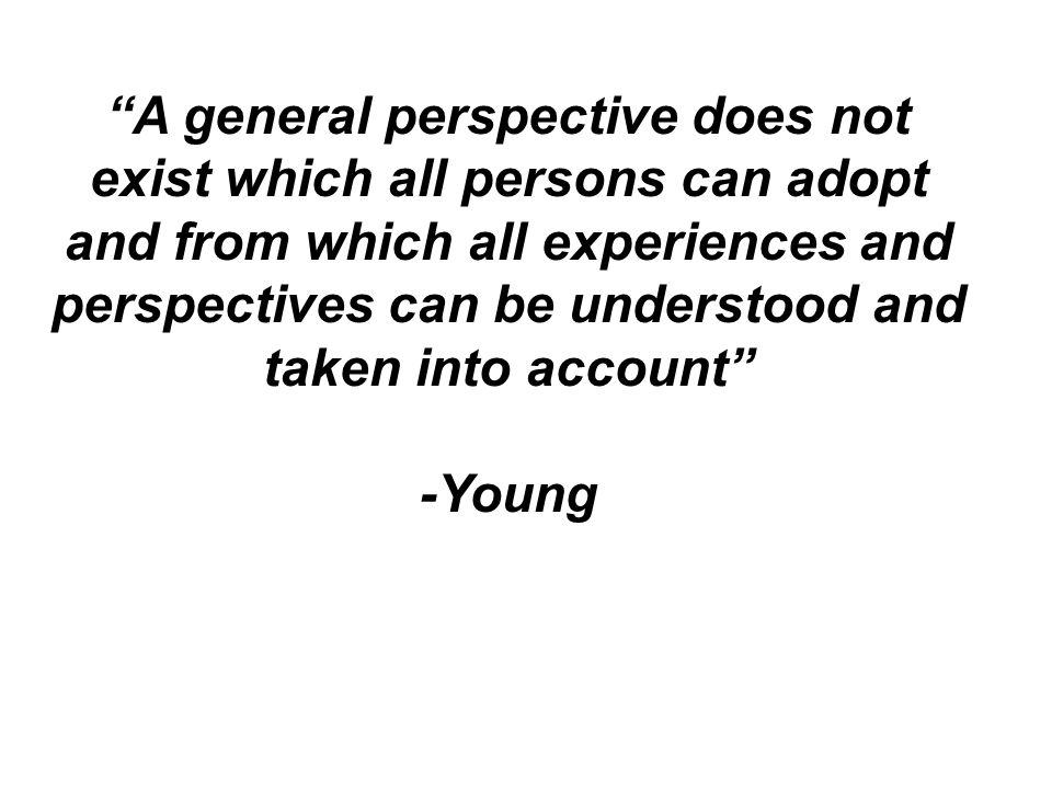 A general perspective does not exist which all persons can adopt and from which all experiences and perspectives can be understood and taken into account