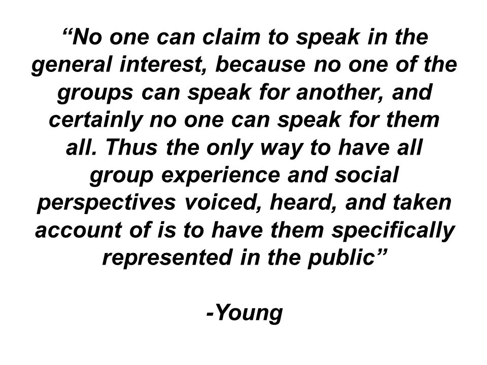 No one can claim to speak in the general interest, because no one of the groups can speak for another, and certainly no one can speak for them all. Thus the only way to have all group experience and social perspectives voiced, heard, and taken account of is to have them specifically represented in the public