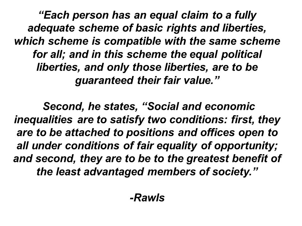Each person has an equal claim to a fully adequate scheme of basic rights and liberties, which scheme is compatible with the same scheme for all; and in this scheme the equal political liberties, and only those liberties, are to be guaranteed their fair value.