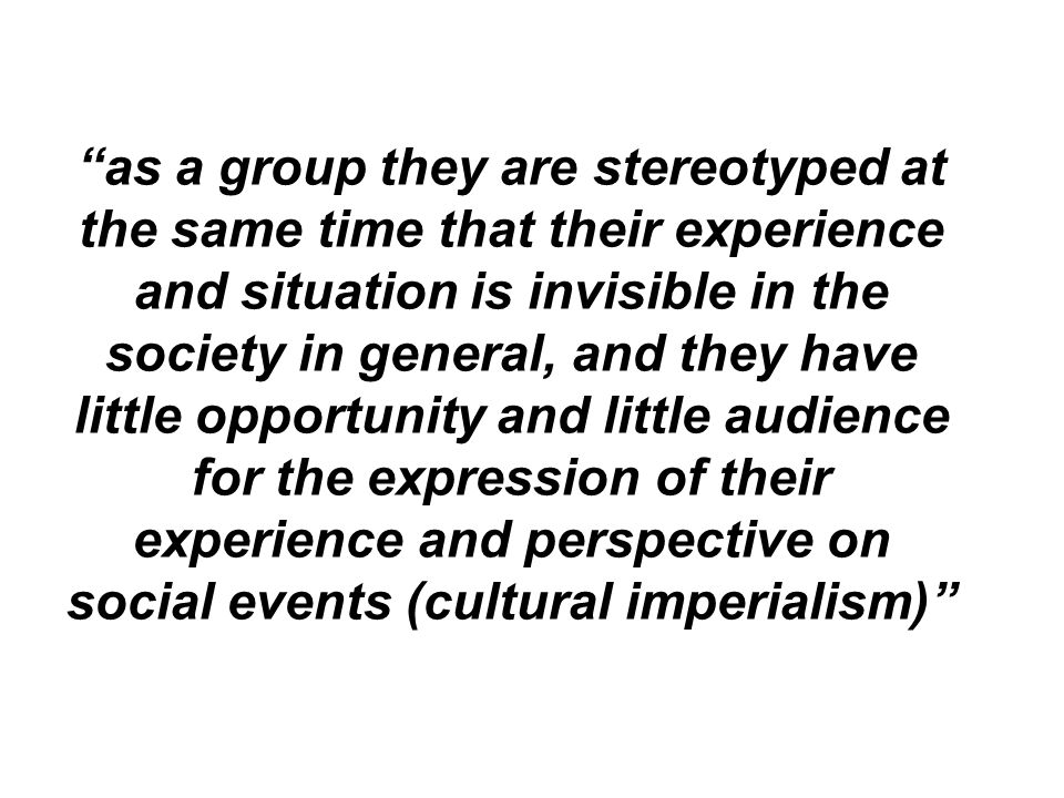 as a group they are stereotyped at the same time that their experience and situation is invisible in the society in general, and they have little opportunity and little audience for the expression of their experience and perspective on social events (cultural imperialism)