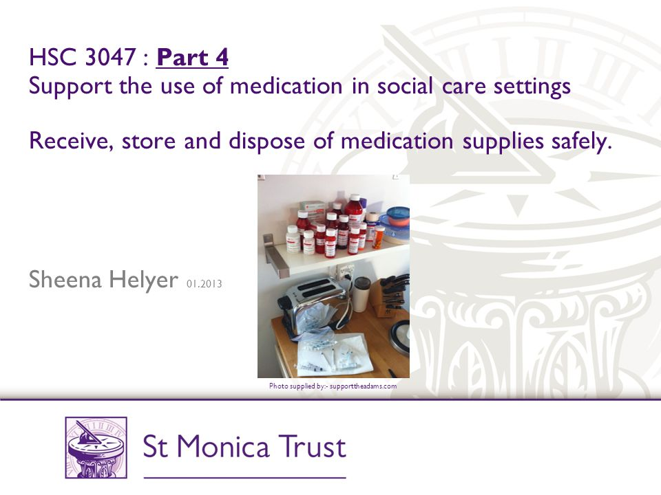 HSC 3047 : Part 4 Support the use of medication in social care settings Receive, store and dispose of medication supplies safely. Sheena Helyer 01.2013