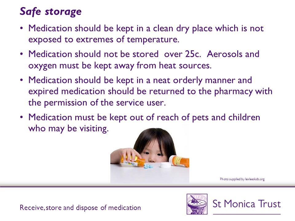 Safe storage Medication should be kept in a clean dry place which is not exposed to extremes of temperature.
