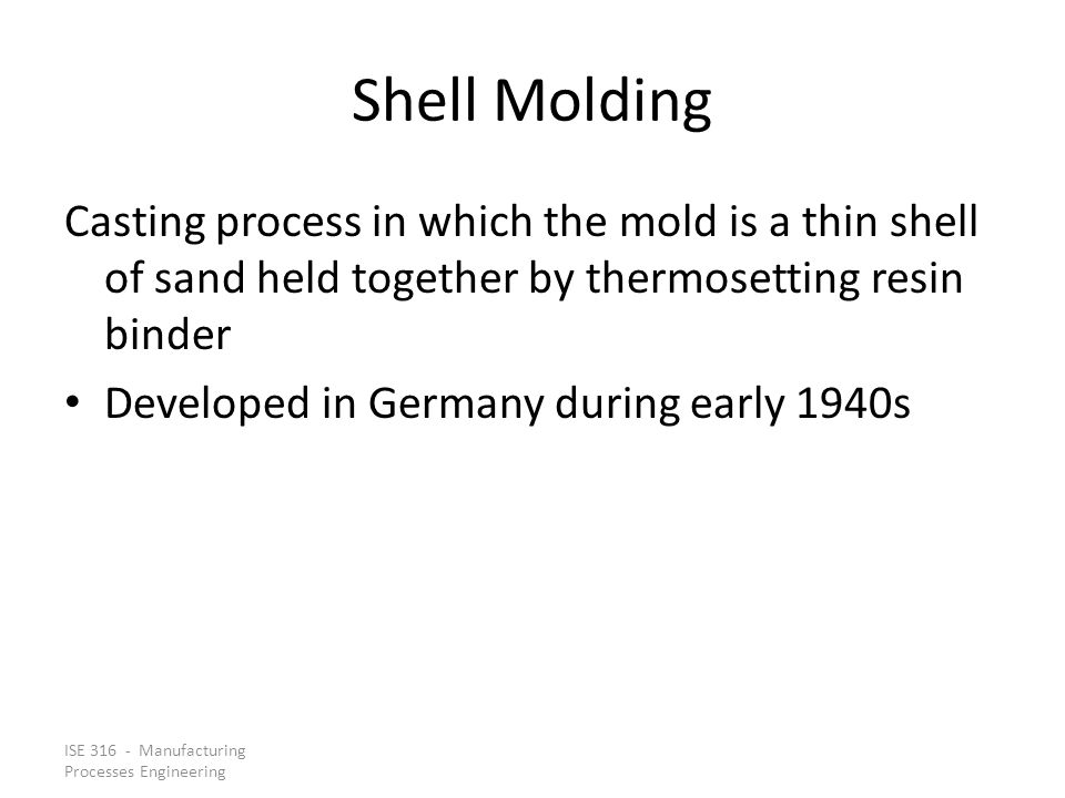 Shell Molding Casting process in which the mold is a thin shell of sand held together by thermosetting resin binder.