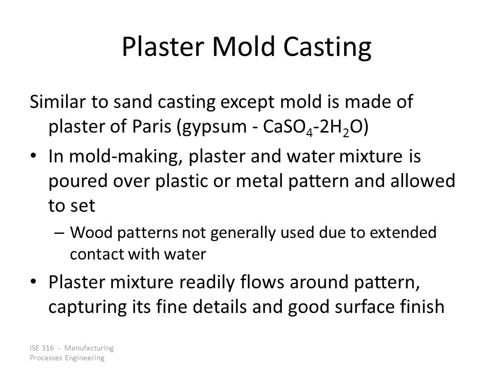 Plaster Mold Casting Similar to sand casting except mold is made of plaster of Paris (gypsum ‑ CaSO4‑2H2O)