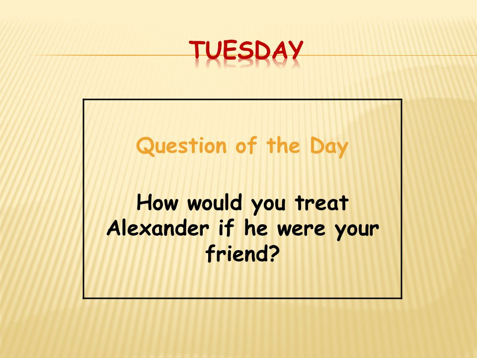 How would you treat Alexander if he were your friend