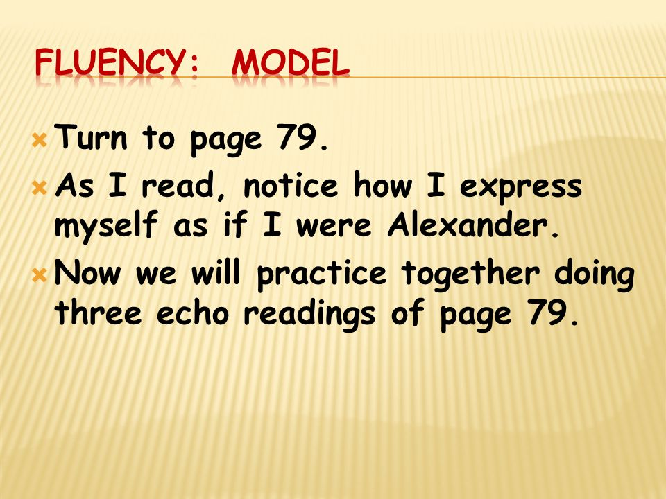Fluency: Model Turn to page 79. As I read, notice how I express myself as if I were Alexander.