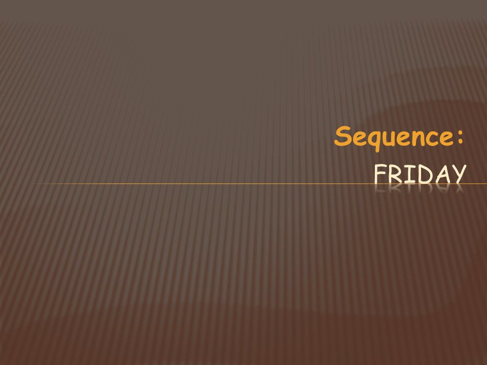 Sequence: Friday