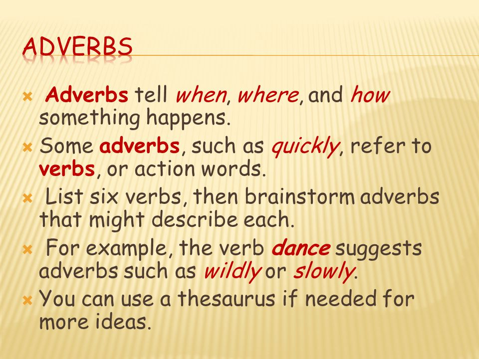 Adverbs Adverbs tell when, where, and how something happens.