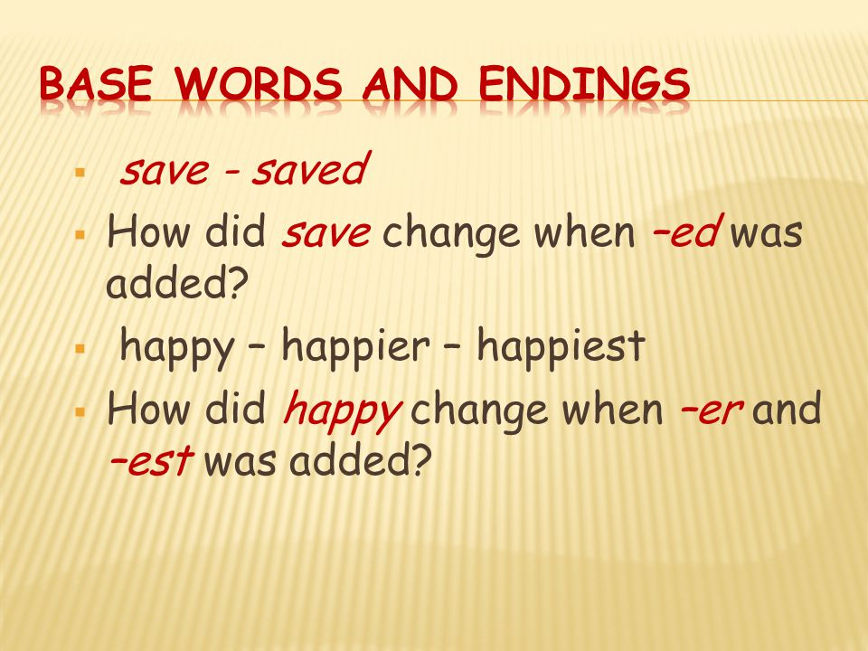 Base Words and Endings save - saved. How did save change when –ed was added happy – happier – happiest.