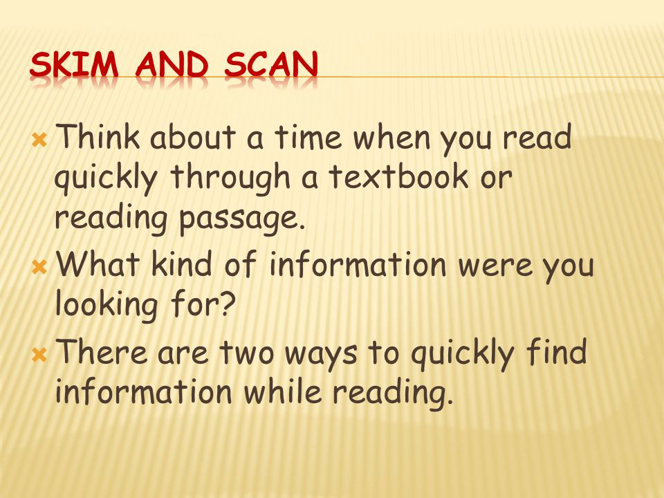 Skim and Scan Think about a time when you read quickly through a textbook or reading passage. What kind of information were you looking for