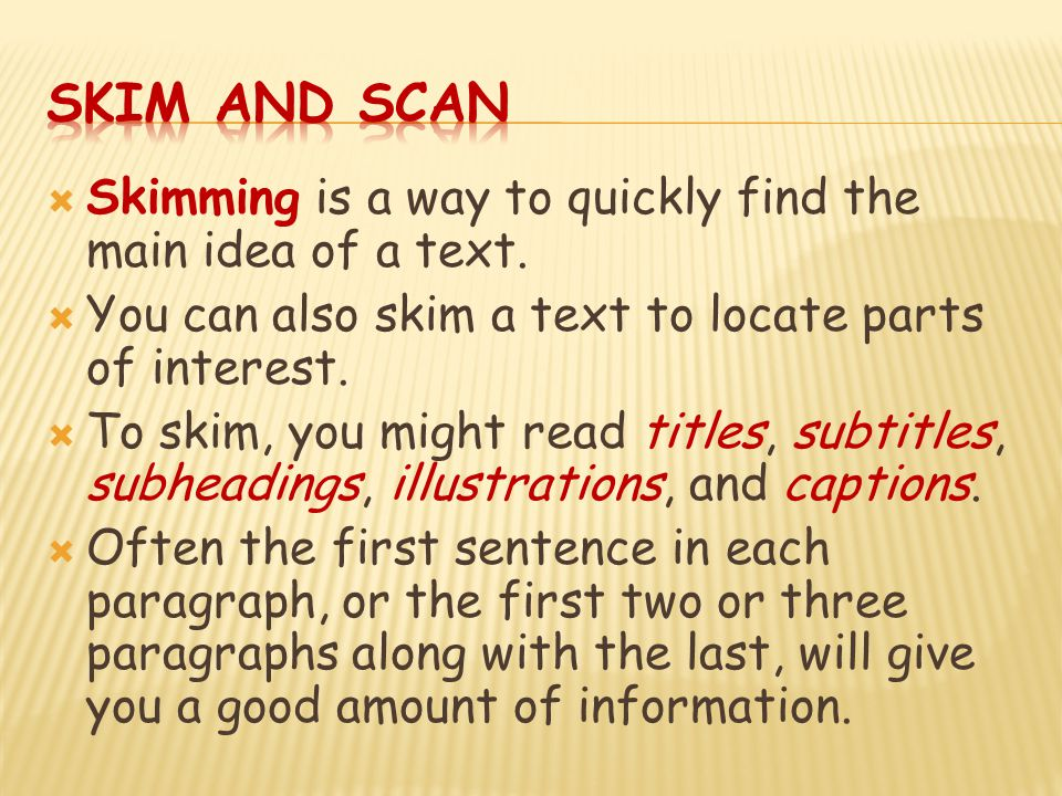 Skim and Scan Skimming is a way to quickly find the main idea of a text. You can also skim a text to locate parts of interest.