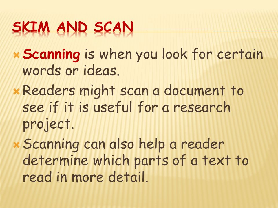 Skim and Scan Scanning is when you look for certain words or ideas. Readers might scan a document to see if it is useful for a research project.