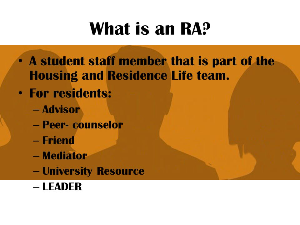 What is an RA A student staff member that is part of the Housing and Residence Life team. For residents: