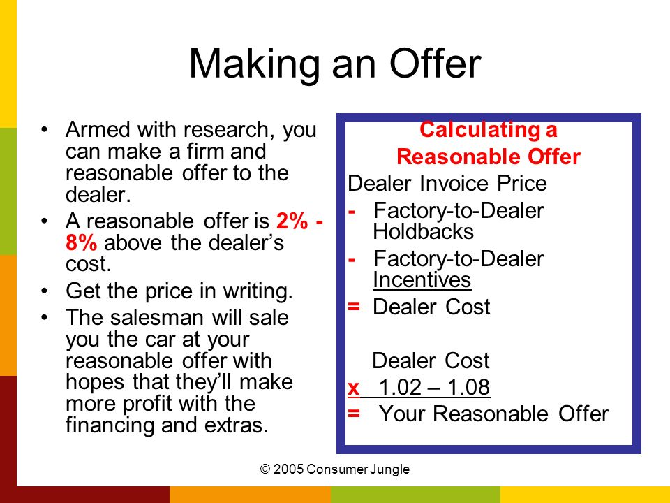 Making an Offer Armed with research, you can make a firm and reasonable offer to the dealer. A reasonable offer is 2% - 8% above the dealer's cost.