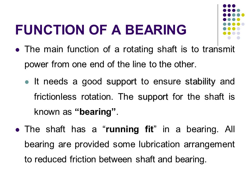 FUNCTION OF A BEARING The main function of a rotating shaft is to transmit power from one end of the line to the other.