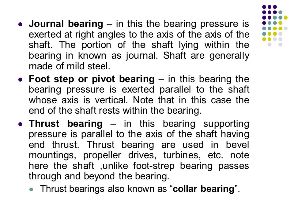 Journal bearing – in this the bearing pressure is exerted at right angles to the axis of the axis of the shaft. The portion of the shaft lying within the bearing in known as journal. Shaft are generally made of mild steel.