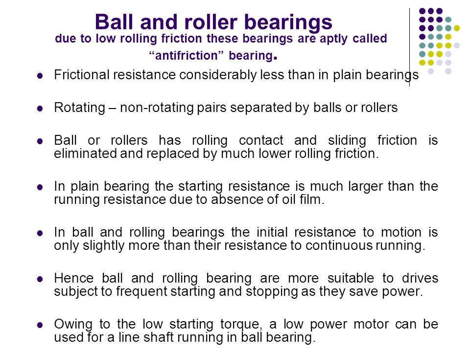 Ball and roller bearings due to low rolling friction these bearings are aptly called antifriction bearing.