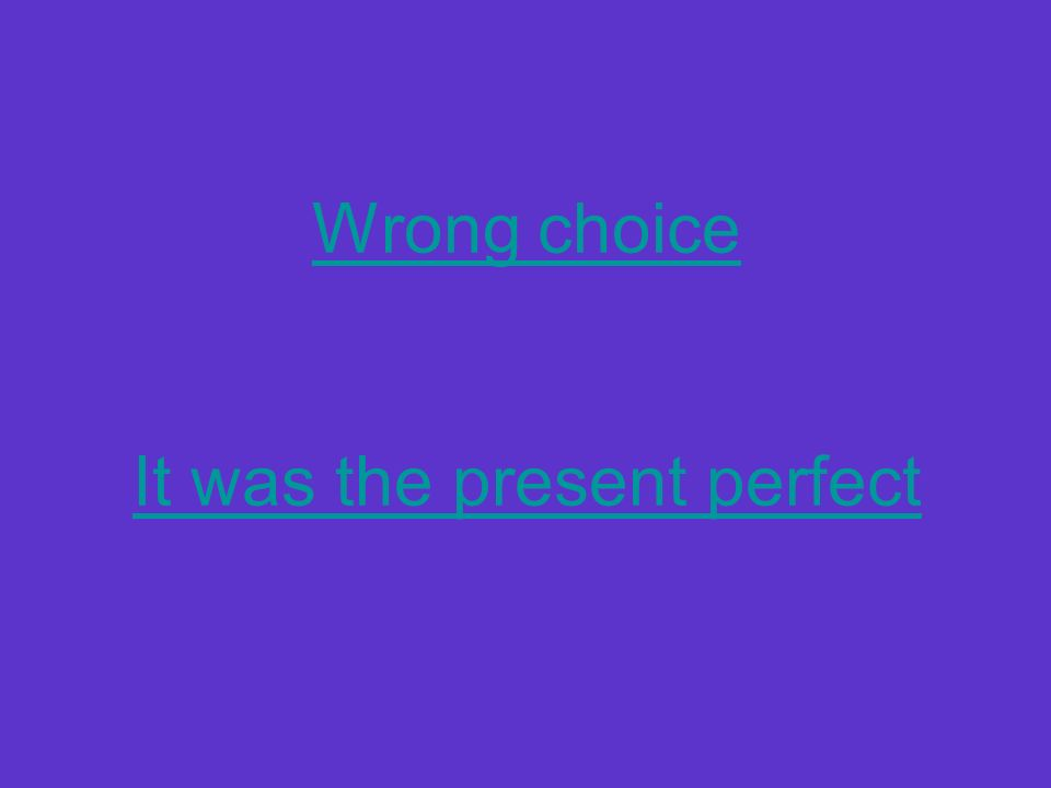 Wrong choice It was the present perfect