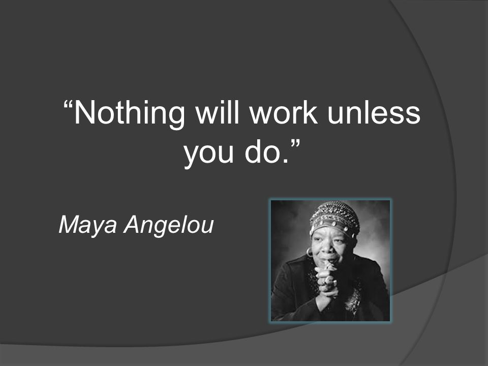 Nothing will work unless you do.