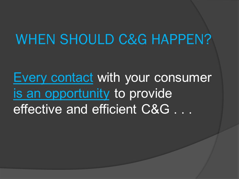 WHEN SHOULD C&G HAPPEN Every contact with your consumer is an opportunity to provide effective and efficient C&G . . .