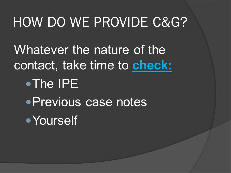 HOW DO WE PROVIDE C&G Whatever the nature of the contact, take time to check: The IPE. Previous case notes.