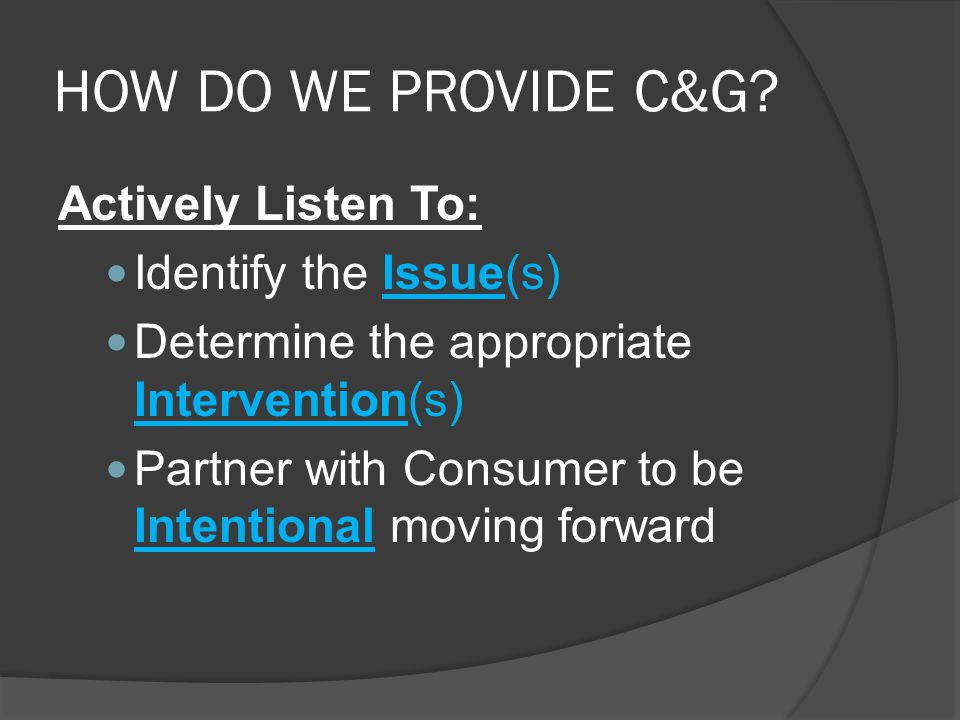 HOW DO WE PROVIDE C&G Actively Listen To: Identify the Issue(s)