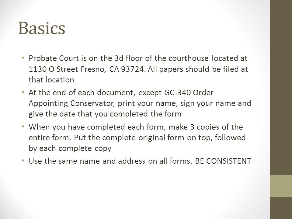 Basics Probate Court is on the 3d floor of the courthouse located at 1130 O Street Fresno, CA 93724. All papers should be filed at that location.