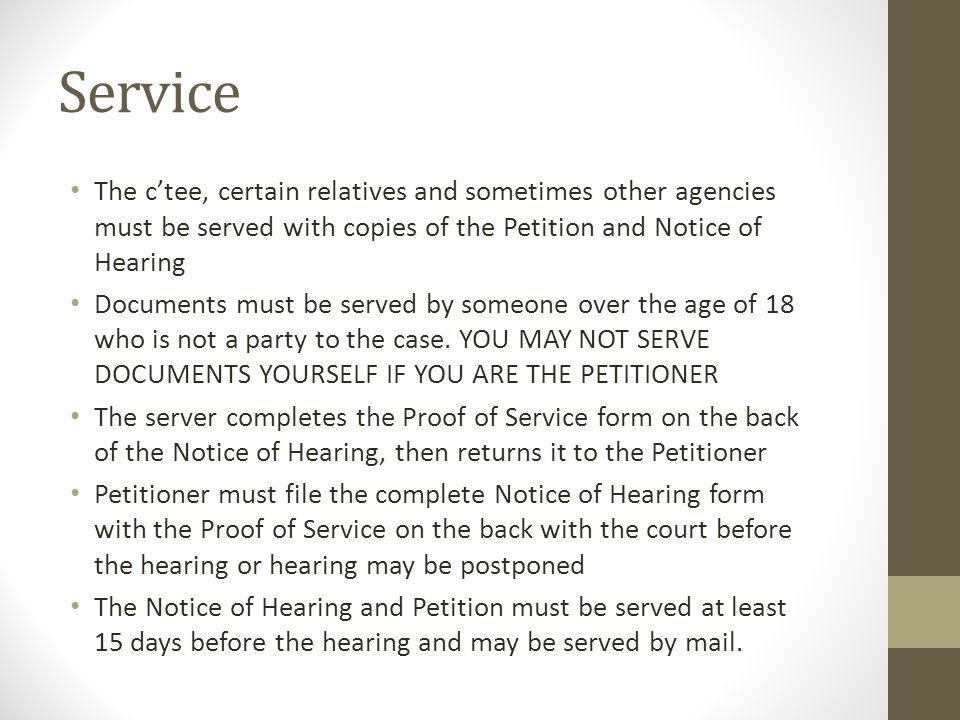 Service The c'tee, certain relatives and sometimes other agencies must be served with copies of the Petition and Notice of Hearing.