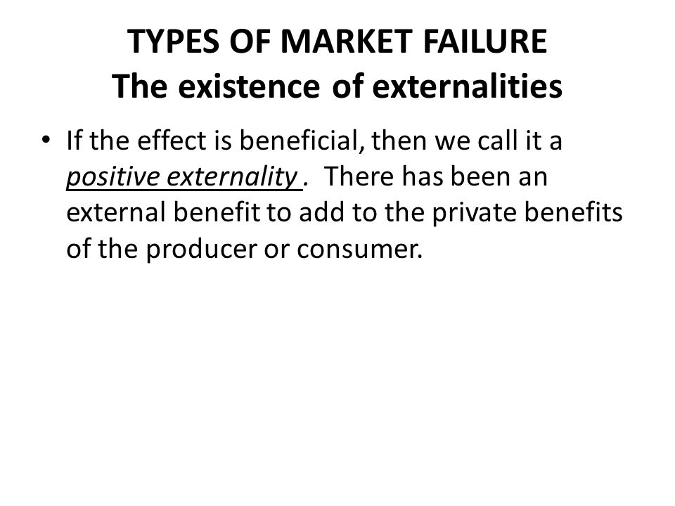 TYPES OF MARKET FAILURE The existence of externalities