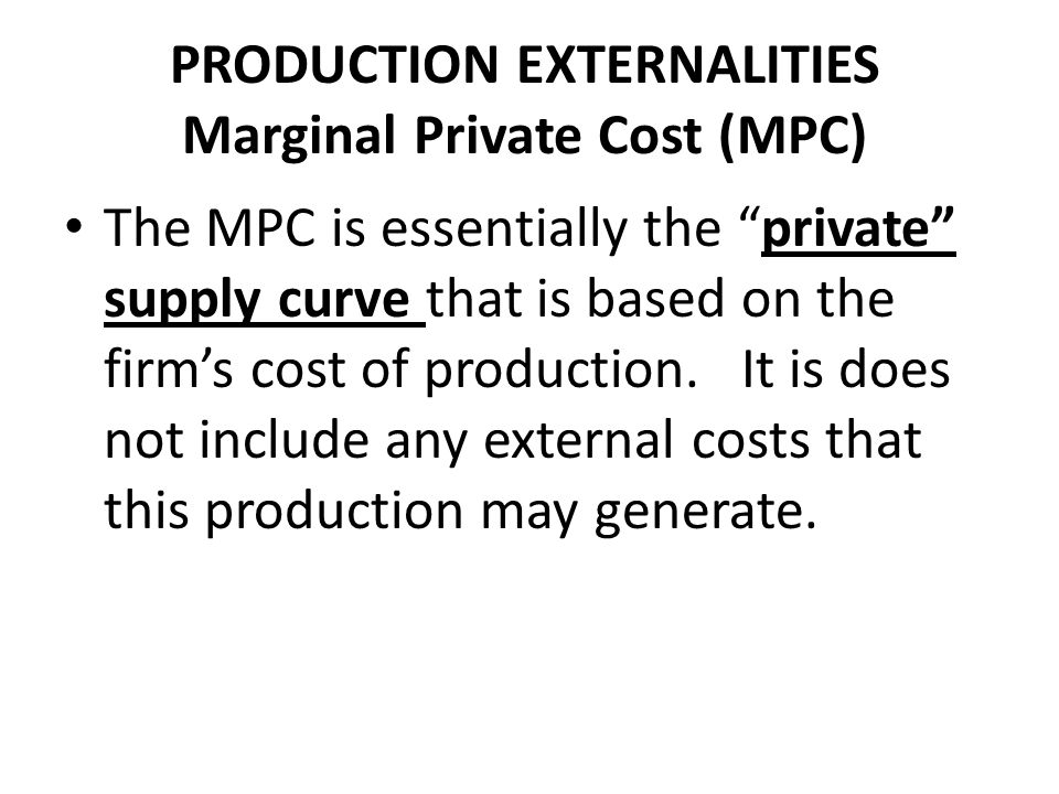 PRODUCTION EXTERNALITIES Marginal Private Cost (MPC)