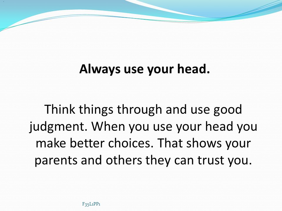 . Always use your head.