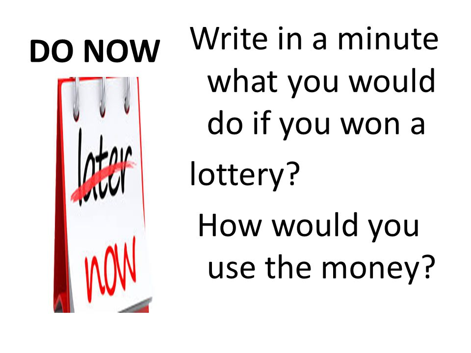 DO NOW Write in a minute what you would do if you won a lottery How would you use the money