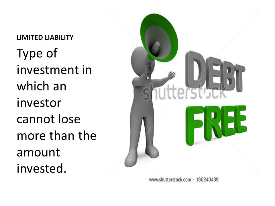 LIMITED LIABILITY Type of investment in which an investor cannot lose more than the amount invested.