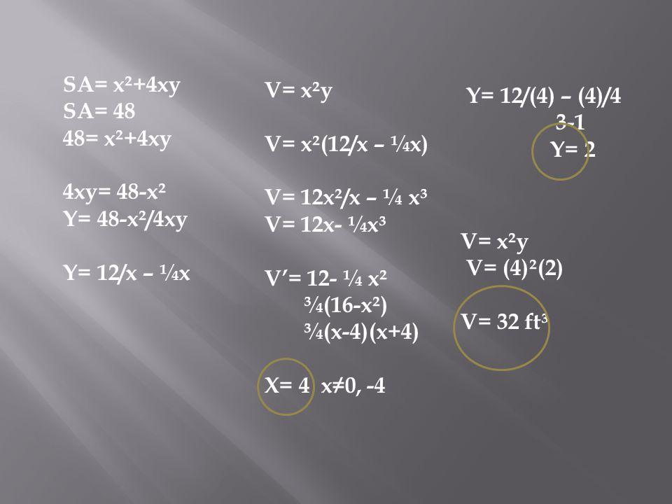 SA= x²+4xy SA= 48. 48= x²+4xy. 4xy= 48-x². Y= 48-x²/4xy. Y= 12/x – ¼x. V= x²y. V= x²(12/x – ¼x)