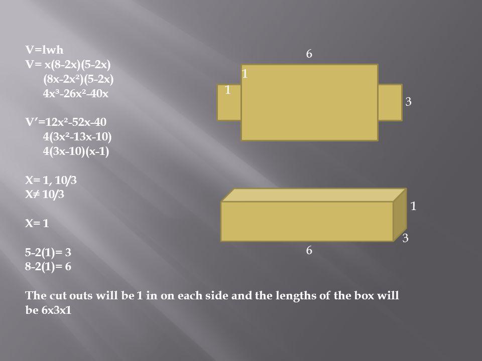 V=lwh V= x(8-2x)(5-2x) (8x-2x²)(5-2x) 4x³-26x²-40x. V'=12x²-52x-40. 4(3x²-13x-10) 4(3x-10)(x-1)