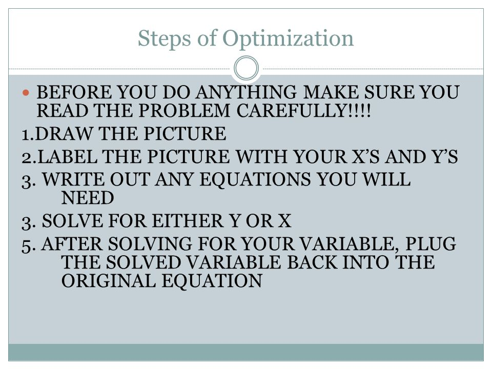 Steps of Optimization BEFORE YOU DO ANYTHING MAKE SURE YOU READ THE PROBLEM CAREFULLY!!!! 1.DRAW THE PICTURE.
