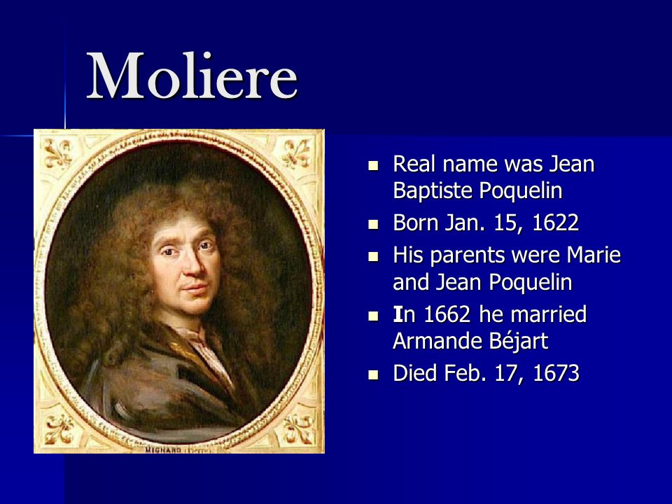 Moliere Real name was Jean Baptiste Poquelin Born Jan. 15, 1622