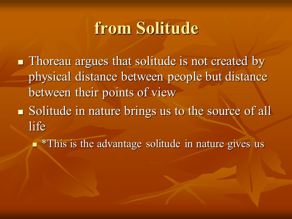 from Solitude Thoreau argues that solitude is not created by physical distance between people but distance between their points of view.