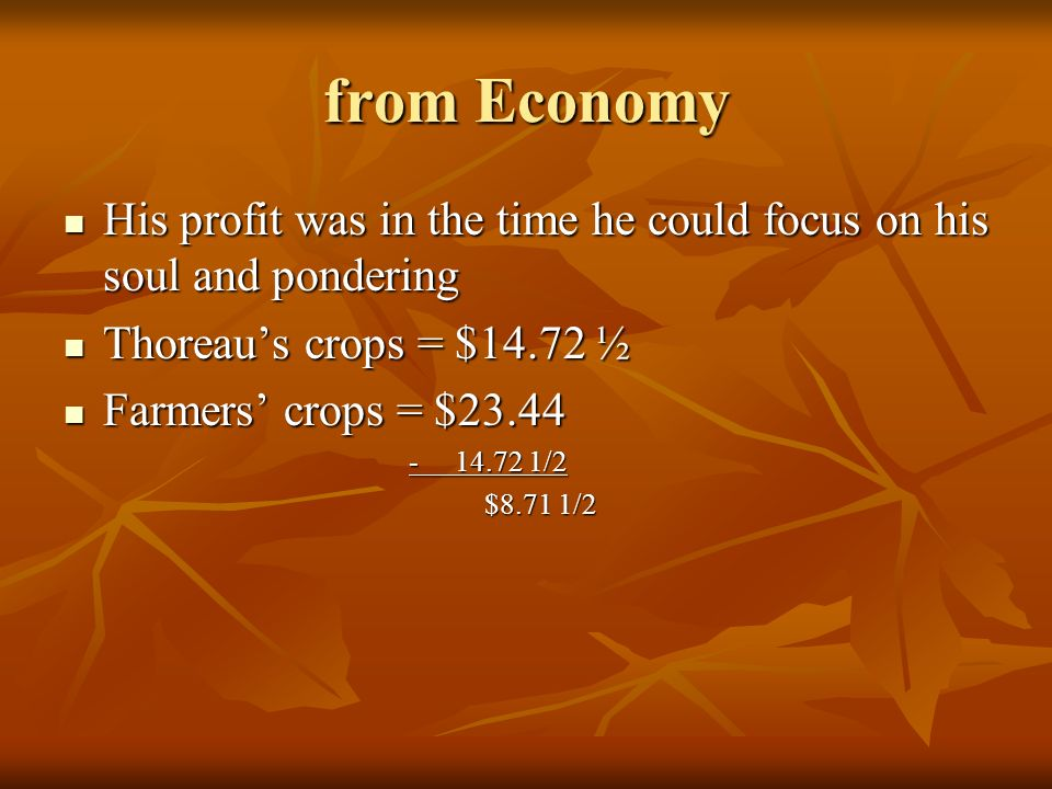 from Economy His profit was in the time he could focus on his soul and pondering. Thoreau's crops = $14.72 ½.