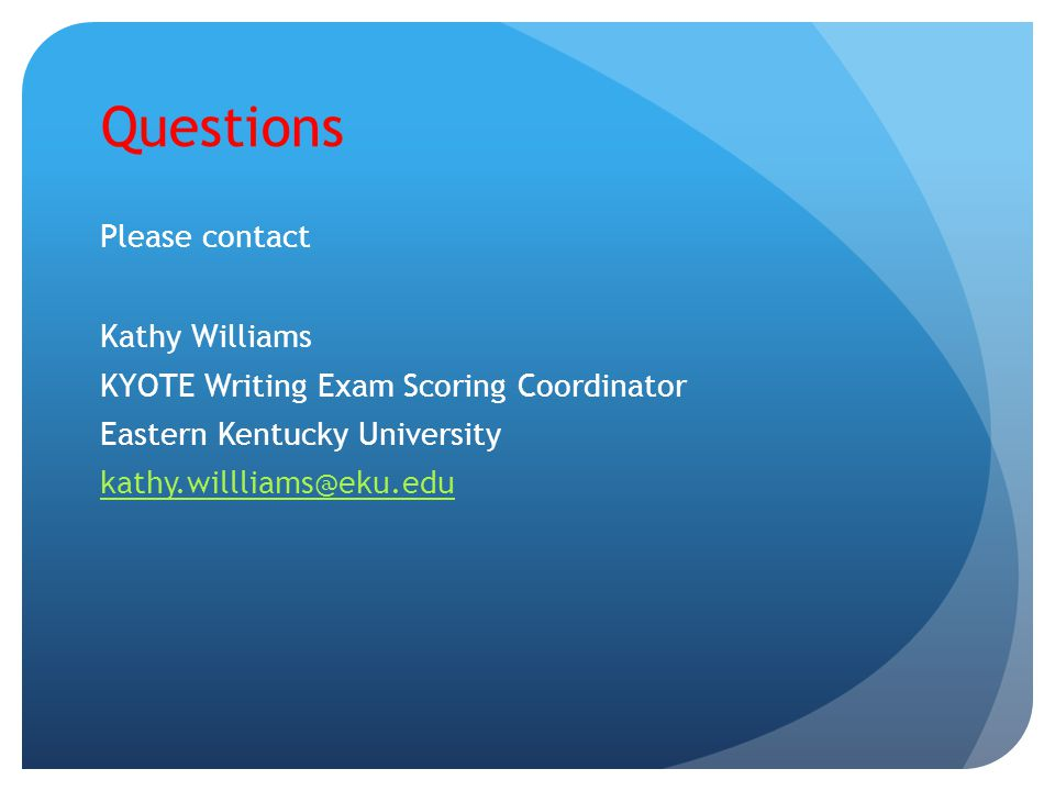 Questions Please contact Kathy Williams KYOTE Writing Exam Scoring Coordinator Eastern Kentucky University