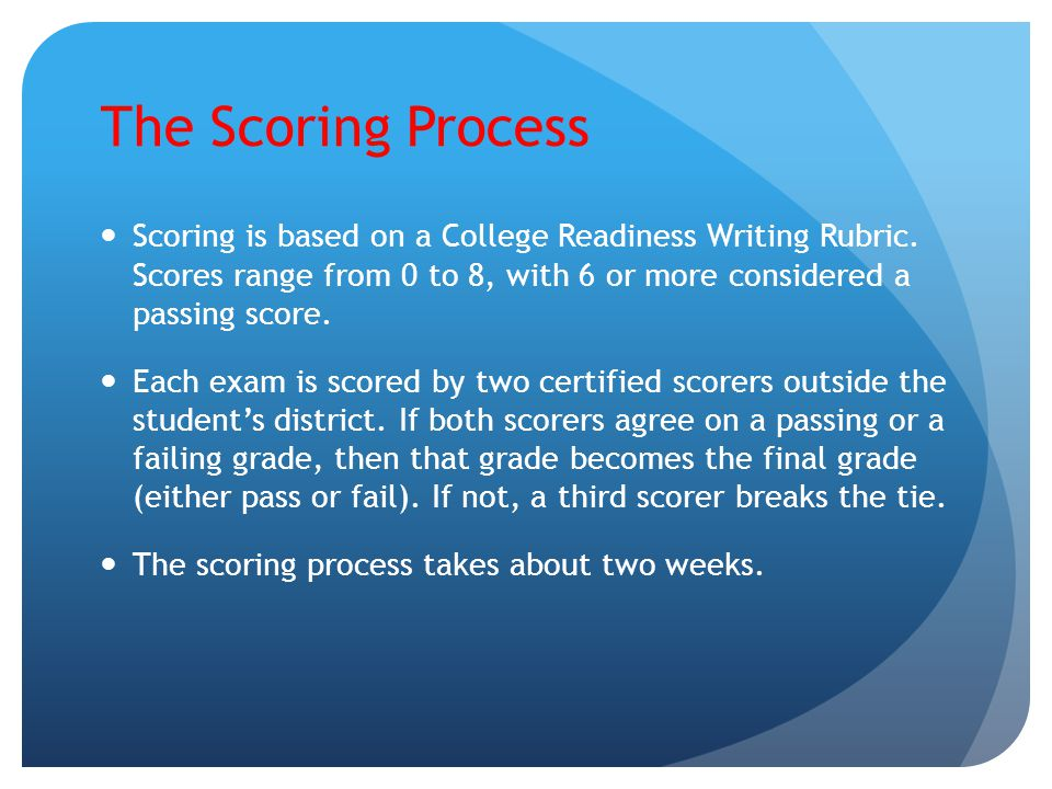 The Scoring Process Scoring is based on a College Readiness Writing Rubric. Scores range from 0 to 8, with 6 or more considered a passing score.