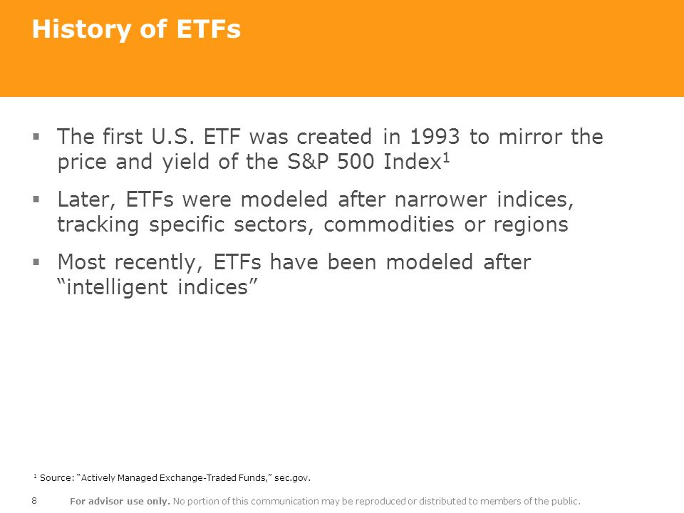 History of ETFs The first U.S. ETF was created in 1993 to mirror the price and yield of the S&P 500 Index1.