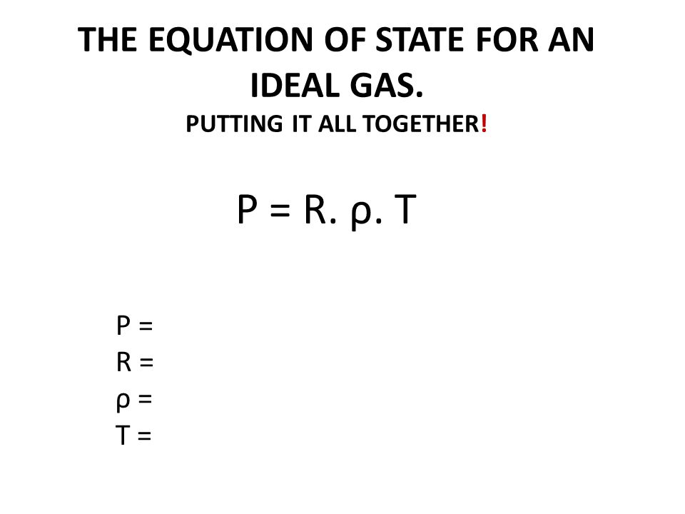 THE EQUATION OF STATE FOR AN IDEAL GAS. PUTTING IT ALL TOGETHER!