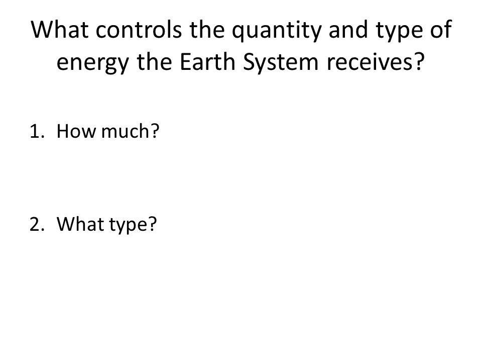 What controls the quantity and type of energy the Earth System receives
