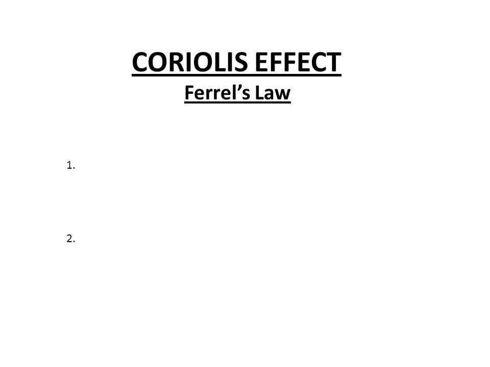 CORIOLIS EFFECT Ferrel's Law 1. 2.