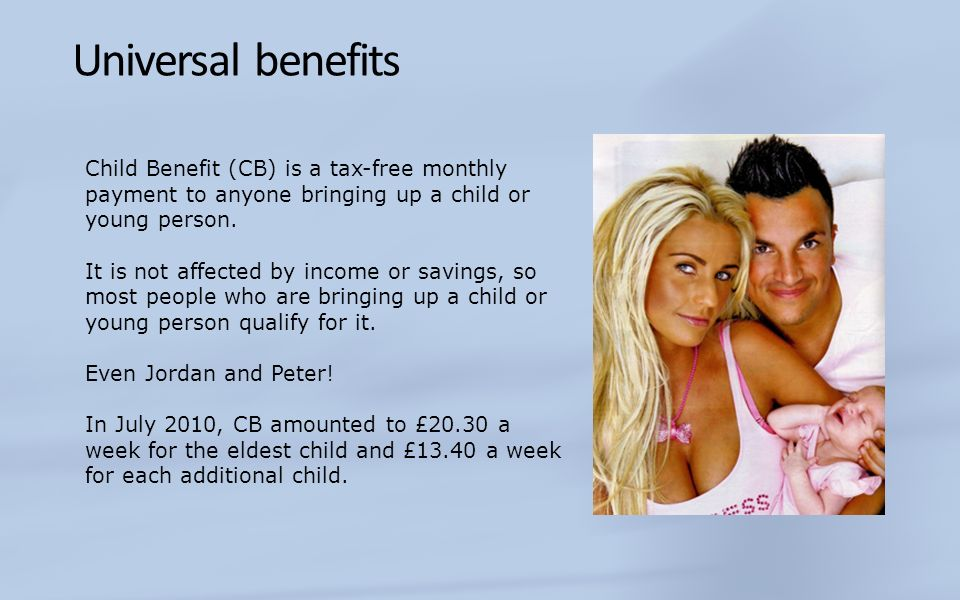 Universal benefits Child Benefit (CB) is a tax-free monthly payment to anyone bringing up a child or young person.
