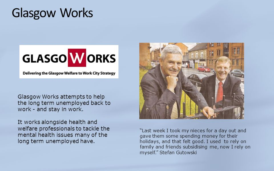 Glasgow Works Glasgow Works attempts to help the long term unemployed back to work - and stay in work.